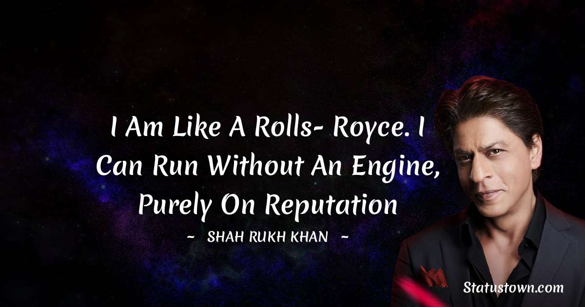 I am like a Rolls- Royce. I can run without an engine, purely on reputation
