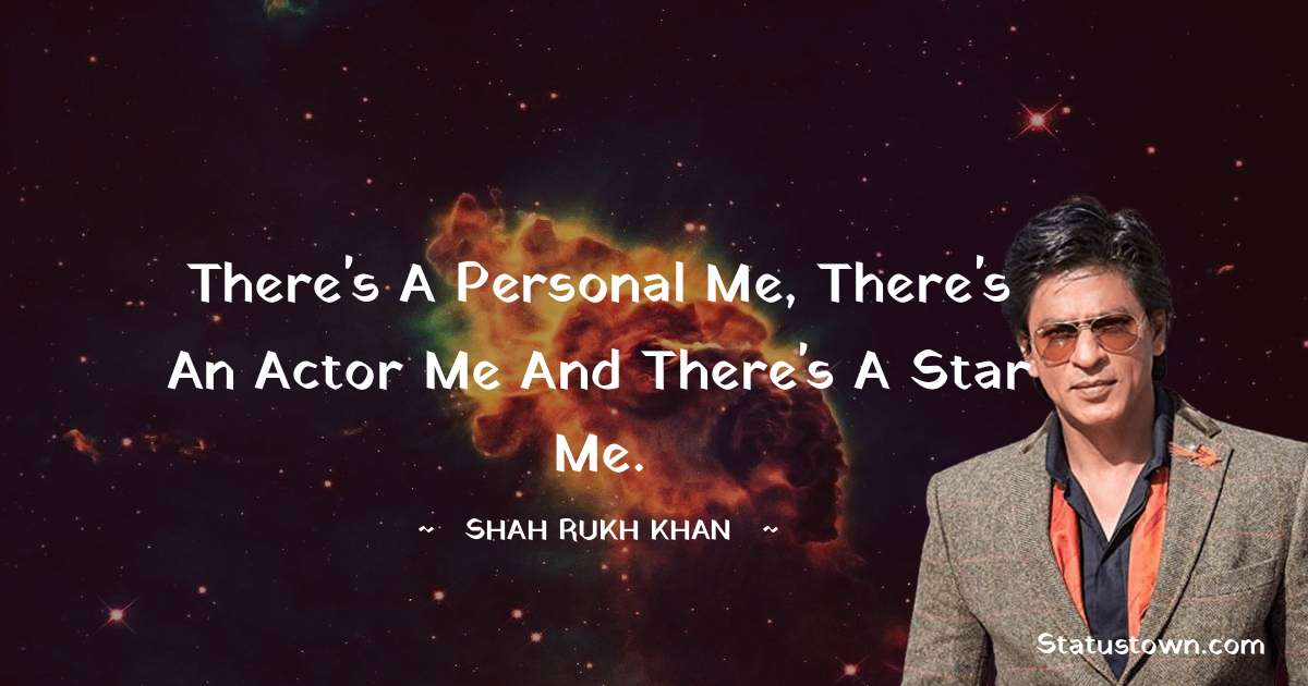 Shah Rukh Khan   Quotes - There's a personal me, there's an actor me and there's a star me.