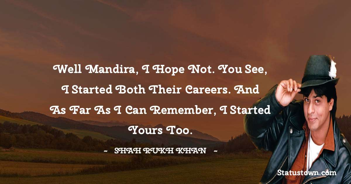 Well Mandira, I hope not. You see, I started both their careers. And as far as i can remember, I started yours too.