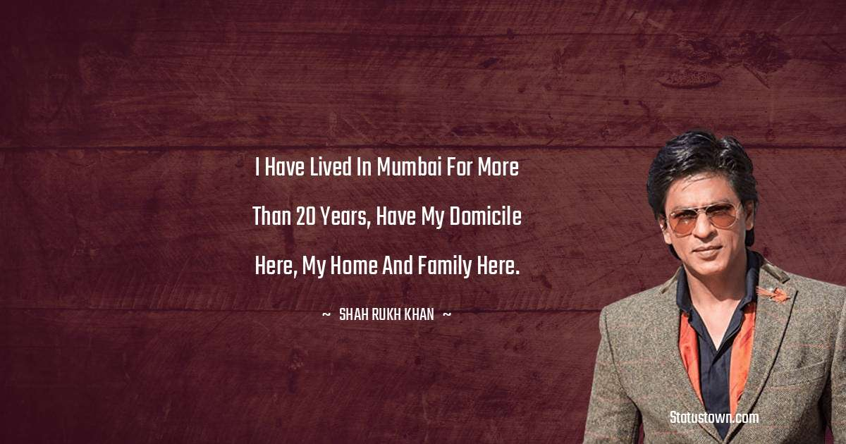 Shah Rukh Khan   Quotes - I have lived in Mumbai for more than 20 years, have my domicile here, my home and family here.