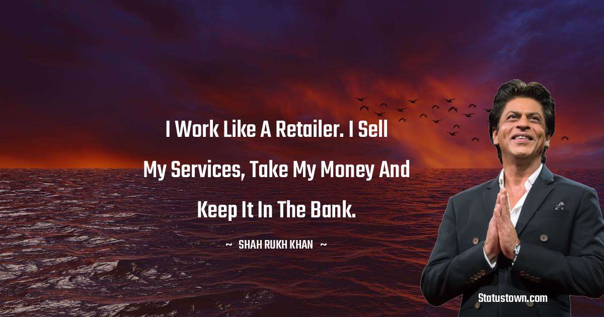 Shah Rukh Khan   Quotes - I work like a retailer. I sell my services, take my money and keep it in the bank.