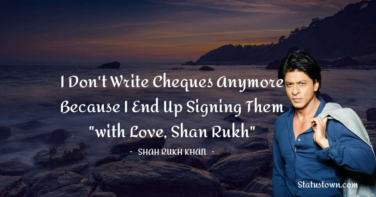 Shah Rukh Khan   Quotes - I don't write cheques anymore because I end up signing them