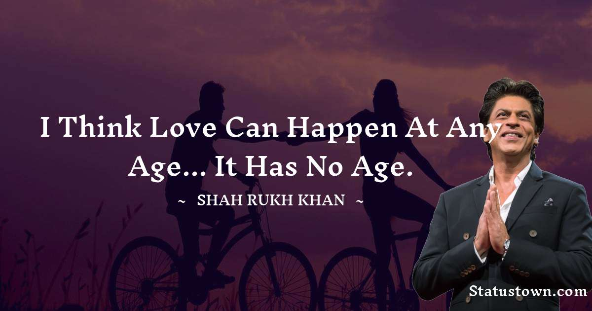 Shah Rukh Khan   Quotes - I think love can happen at any age... it has no age.