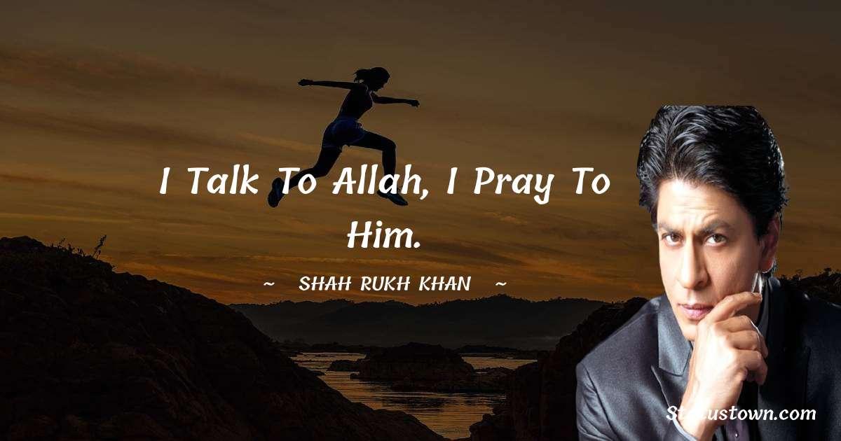 I talk to Allah, I pray to him. - Shah Rukh Khan   quotes