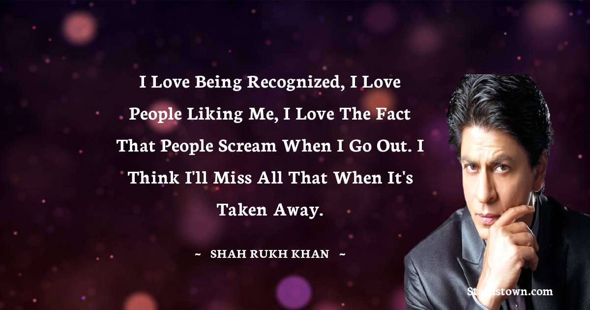Shah Rukh Khan   Quotes - I love being recognized, I love people liking me, I love the fact that people scream when I go out. I think I'll miss all that when it's taken away.