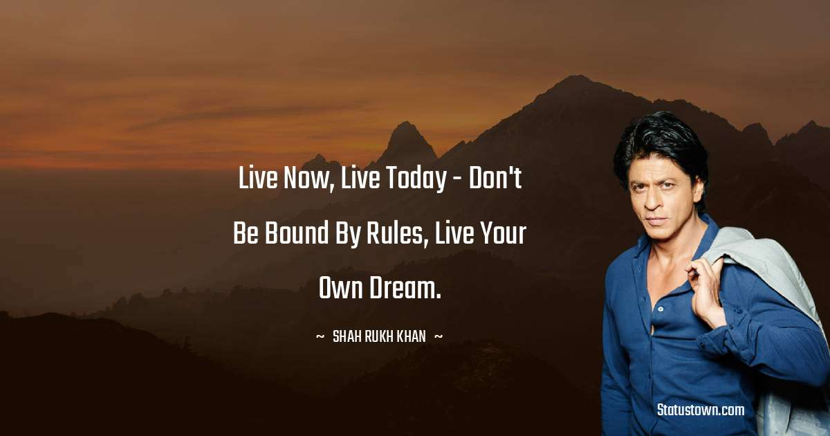 Live now, live today - don't be bound by rules, live your own dream.