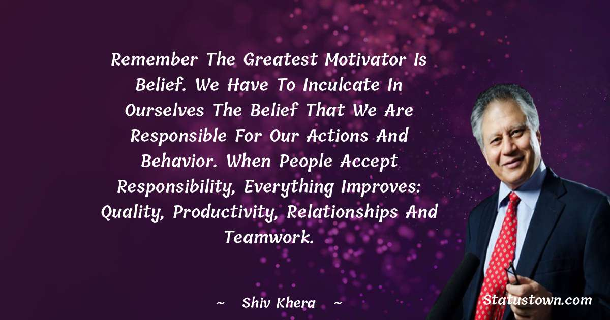 Remember the greatest motivator is belief. We have to inculcate in ourselves the belief that we are responsible for our actions and behavior. When people accept responsibility, everything improves: quality, productivity, relationships and teamwork.