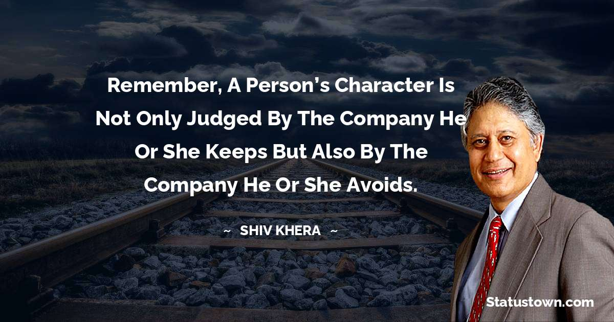 Remember, a person's character is not only judged by the company he or she keeps but also by the company he or she avoids.