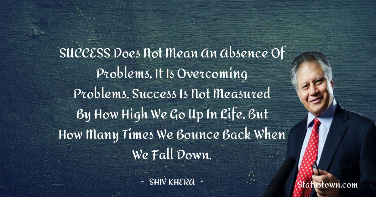 SUCCESS does not mean an absence of problems, it is overcoming problems. Success is not measured by how high we go up in life, but how many times we bounce back when we fall down.