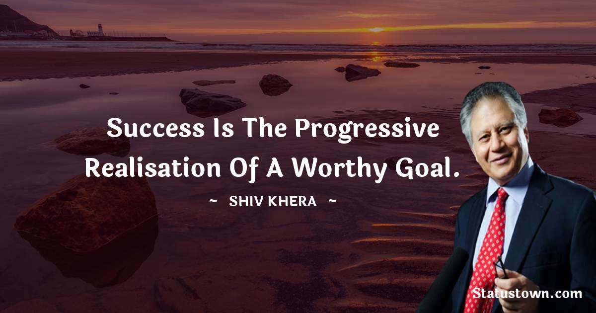 Success is the progressive realisation of a worthy goal.