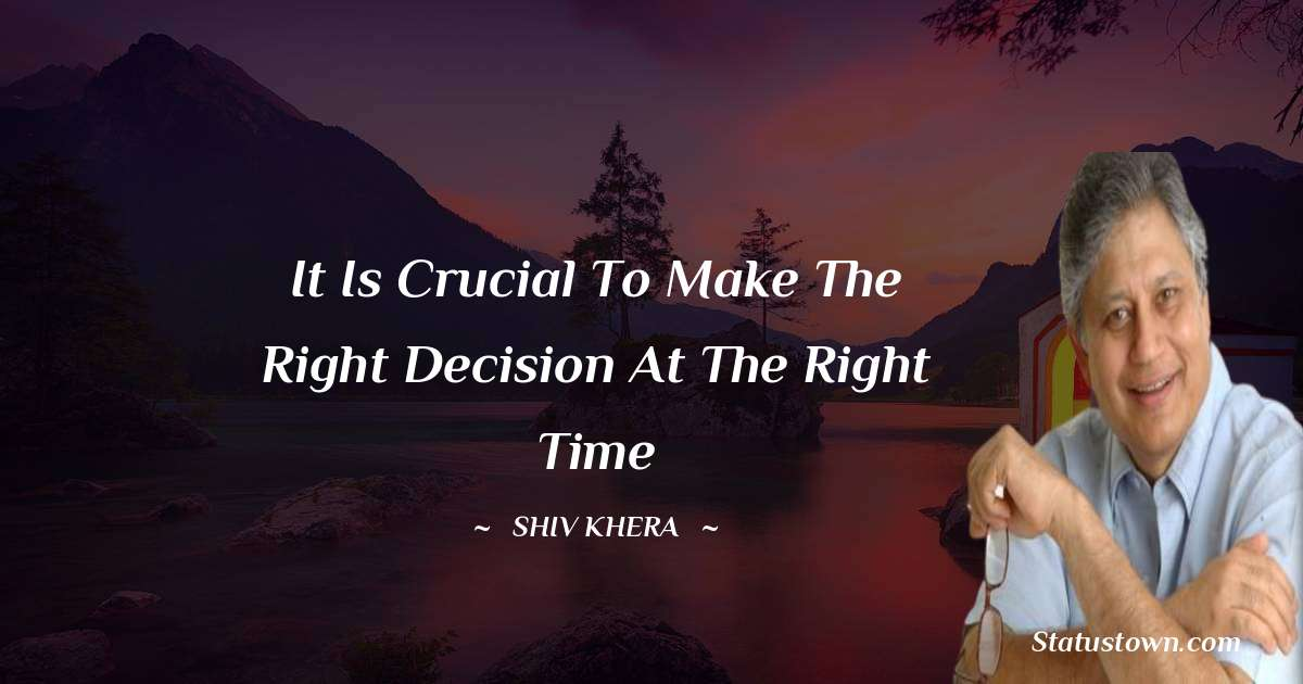 It is crucial to make the right decision at the right time