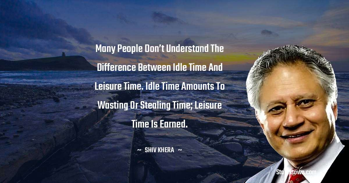 Shiv Khera Quotes - Many people don't understand the difference between idle time and leisure time. Idle time amounts to wasting or stealing time; leisure time is earned.