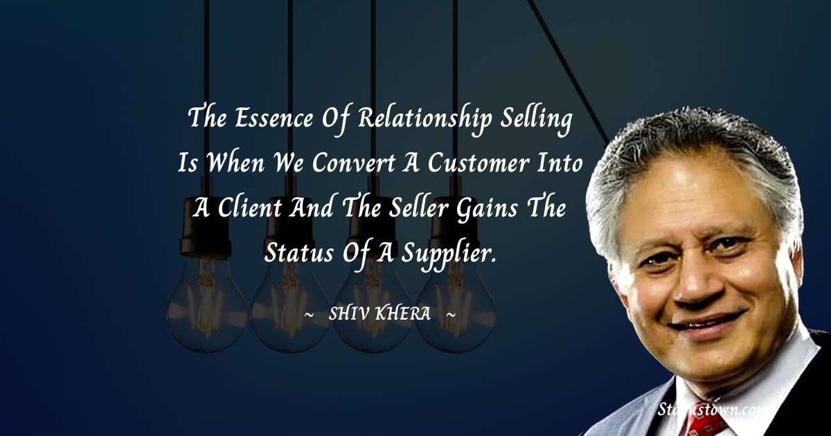 Shiv Khera Quotes - The essence of relationship selling is when we convert a customer into a client and the seller gains the status of a supplier.