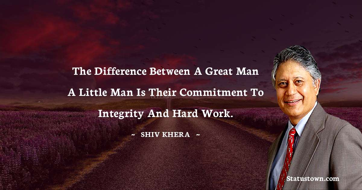 Shiv Khera Quotes - The difference between a great man a little man is their commitment to integrity and hard work.