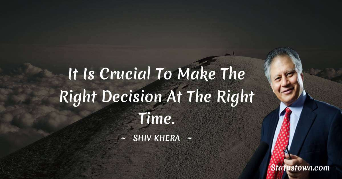 Shiv Khera Quotes - It is crucial to make the right decision at the right time.