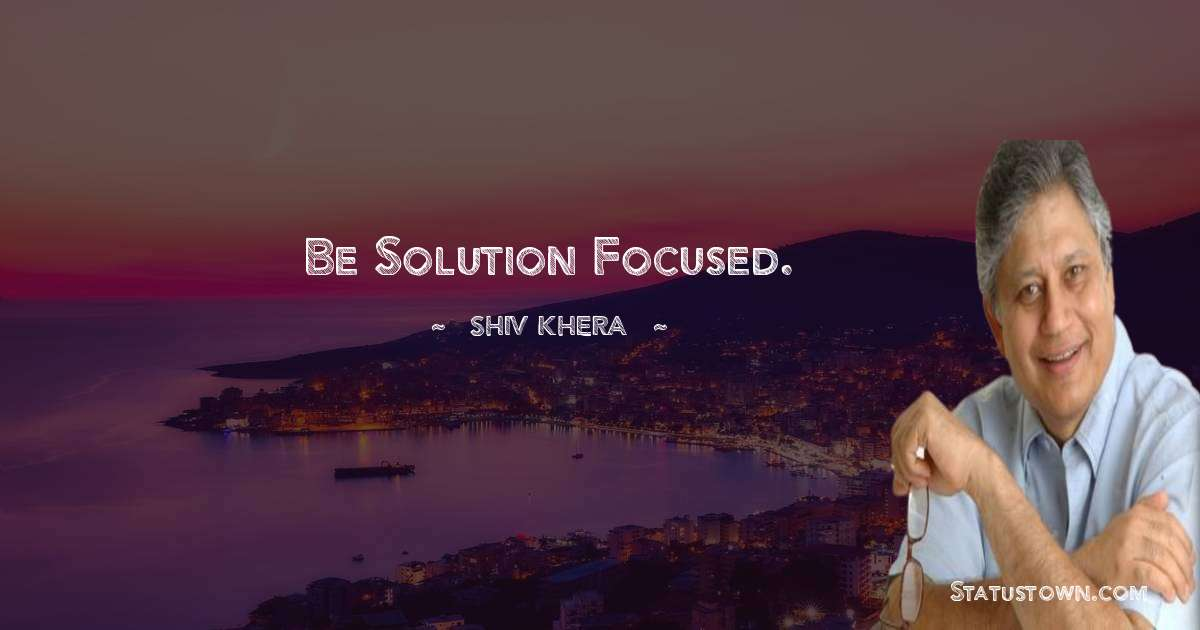 Shiv Khera Quotes - Be solution focused.