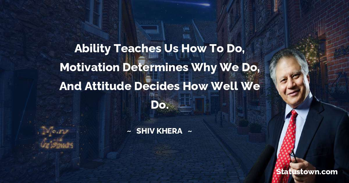 Ability teaches us how to do, motivation determines why we do, and attitude decides how well we do.