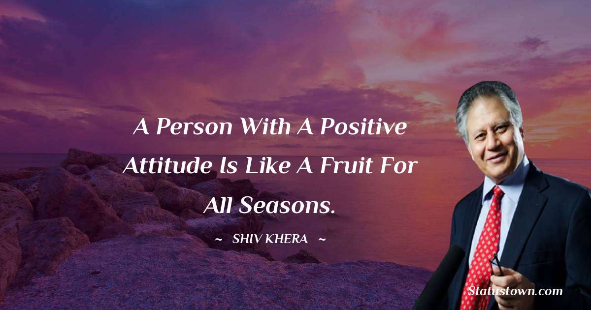 Shiv Khera Quotes - A person with a positive attitude is like a fruit for all seasons.