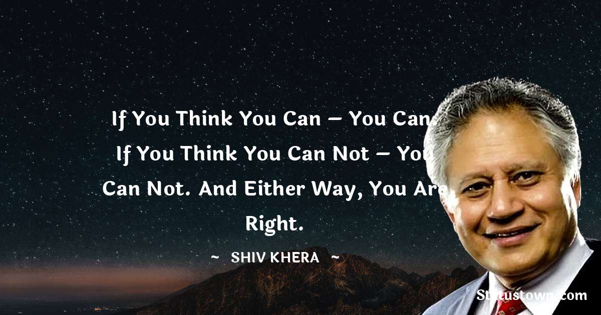 Shiv Khera Quotes - If you think you can – you can. If you think you can not – you can not. And either way, you are right.