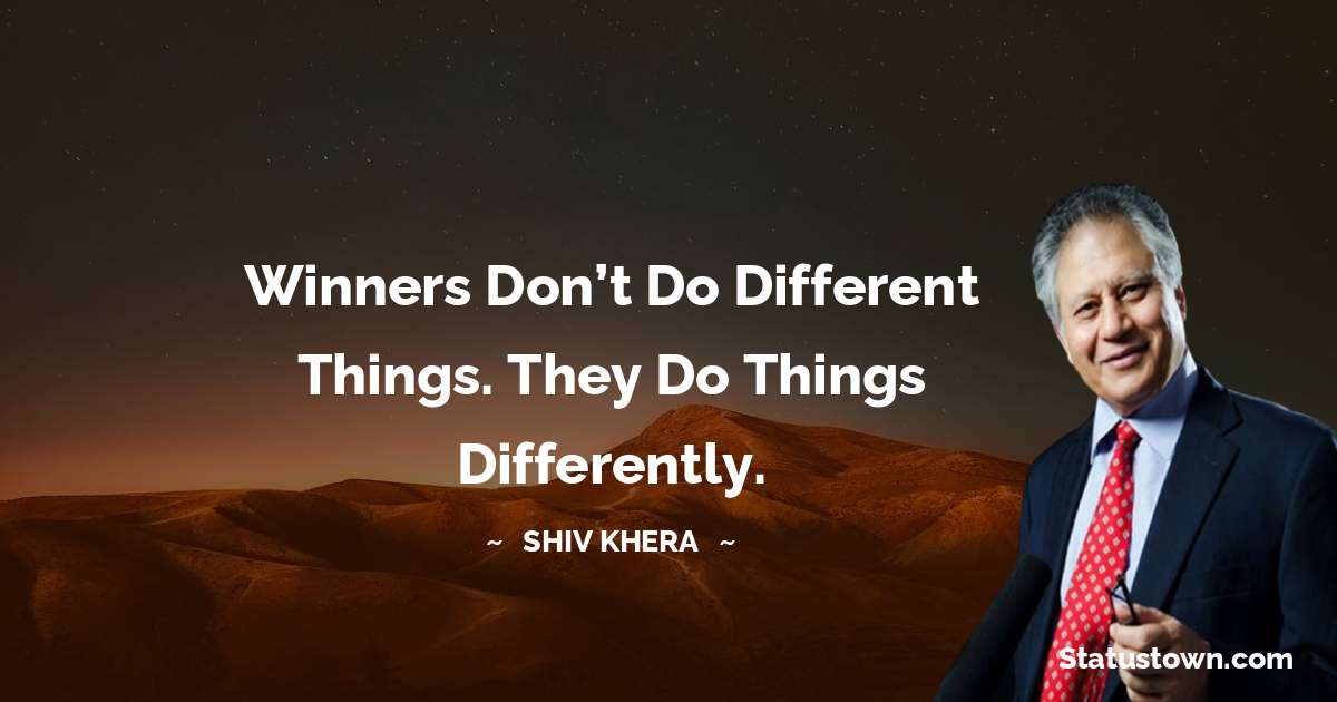 Shiv Khera Quotes - Winners don't do different things. They do things differently.