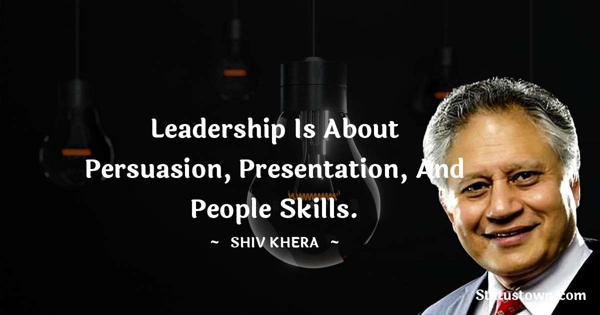 Leadership is about persuasion, presentation, and people skills. - Shiv Khera quotes