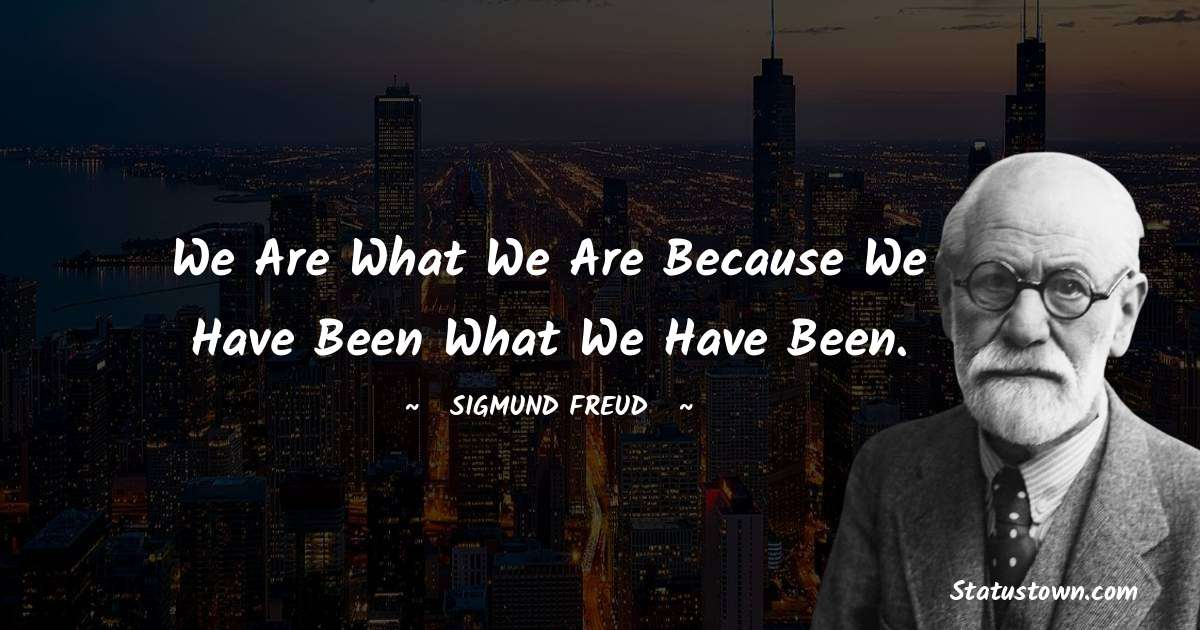 We are what we are because we have been what we have been.