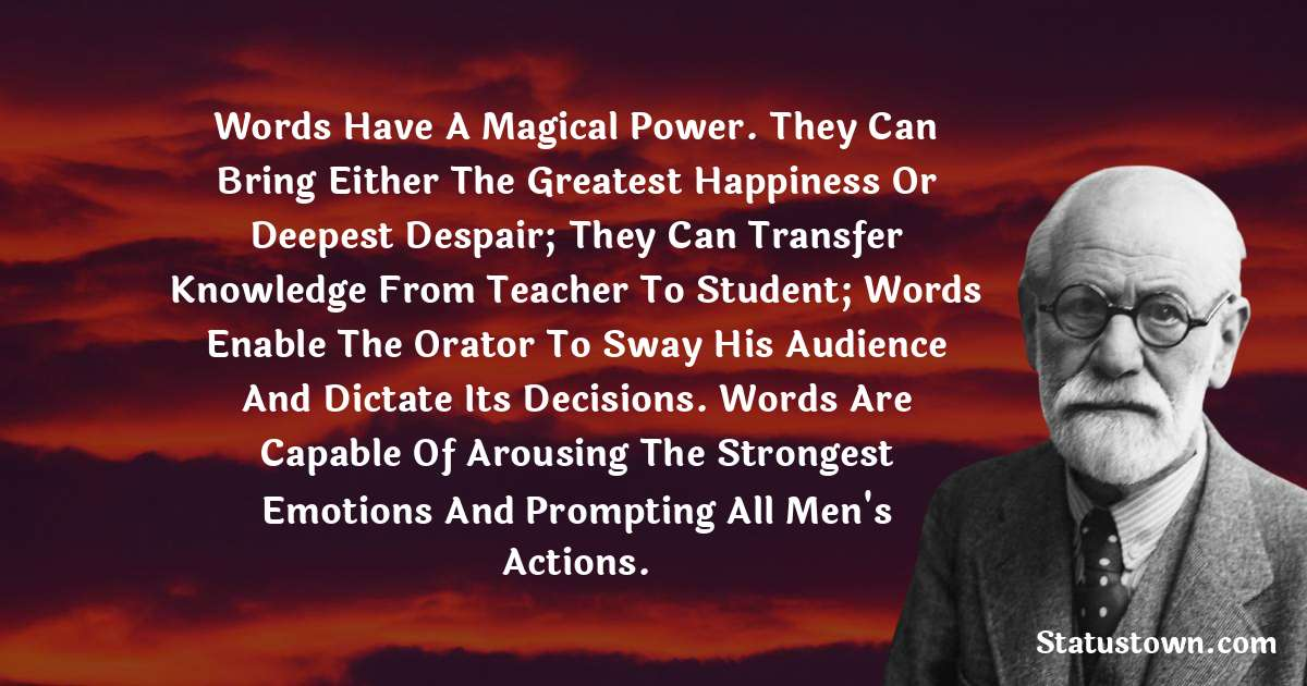 Words have a magical power. They can bring either the greatest happiness or deepest despair; they can transfer knowledge from teacher to student; words enable the orator to sway his audience and dictate its decisions. Words are capable of arousing the strongest emotions and prompting all men's actions.