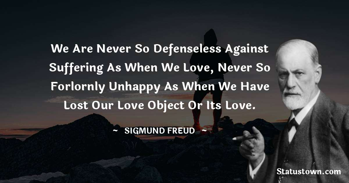We are never so defenseless against suffering as when we love, never so forlornly unhappy as when we have lost our love object or its love.