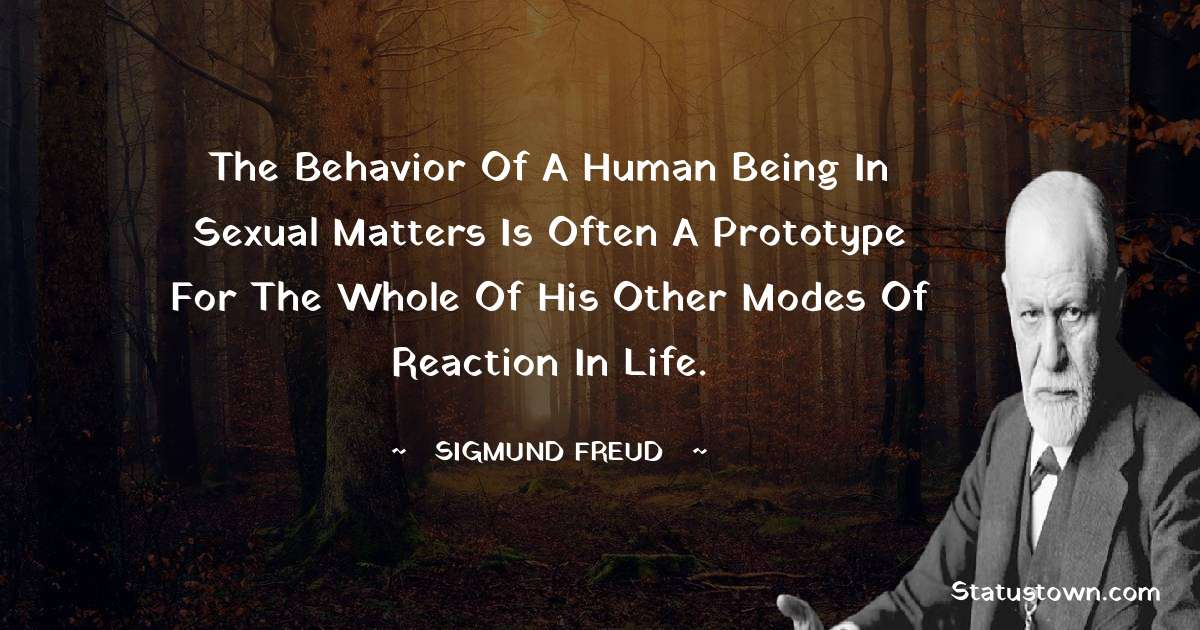 The behavior of a human being in sexual matters is often a prototype for the whole of his other modes of reaction in life.