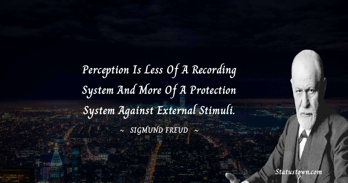 Perception is less of a recording system and more of a protection system against external stimuli.