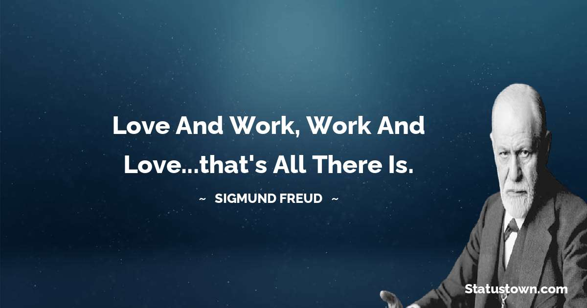 Love and work, work and love...that's all there is.