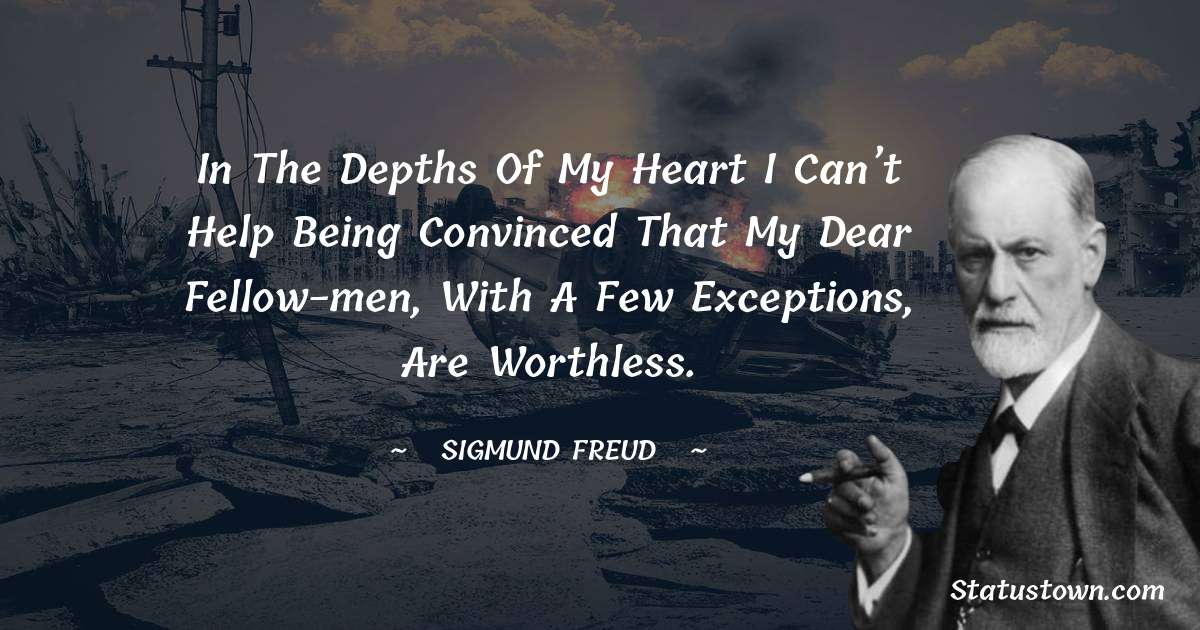 Sigmund Freud  Quotes - In the depths of my heart I can't help being convinced that my dear fellow-men, with a few exceptions, are worthless.