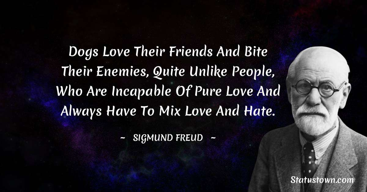 Sigmund Freud  Quotes - Dogs love their friends and bite their enemies, quite unlike people, who are incapable of pure love and always have to mix love and hate.