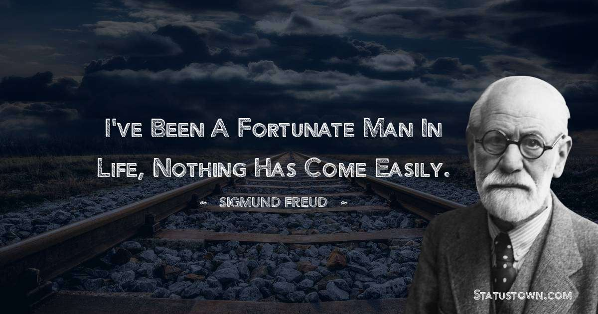 Sigmund Freud  Quotes - I've been a fortunate man in life, nothing has come easily.