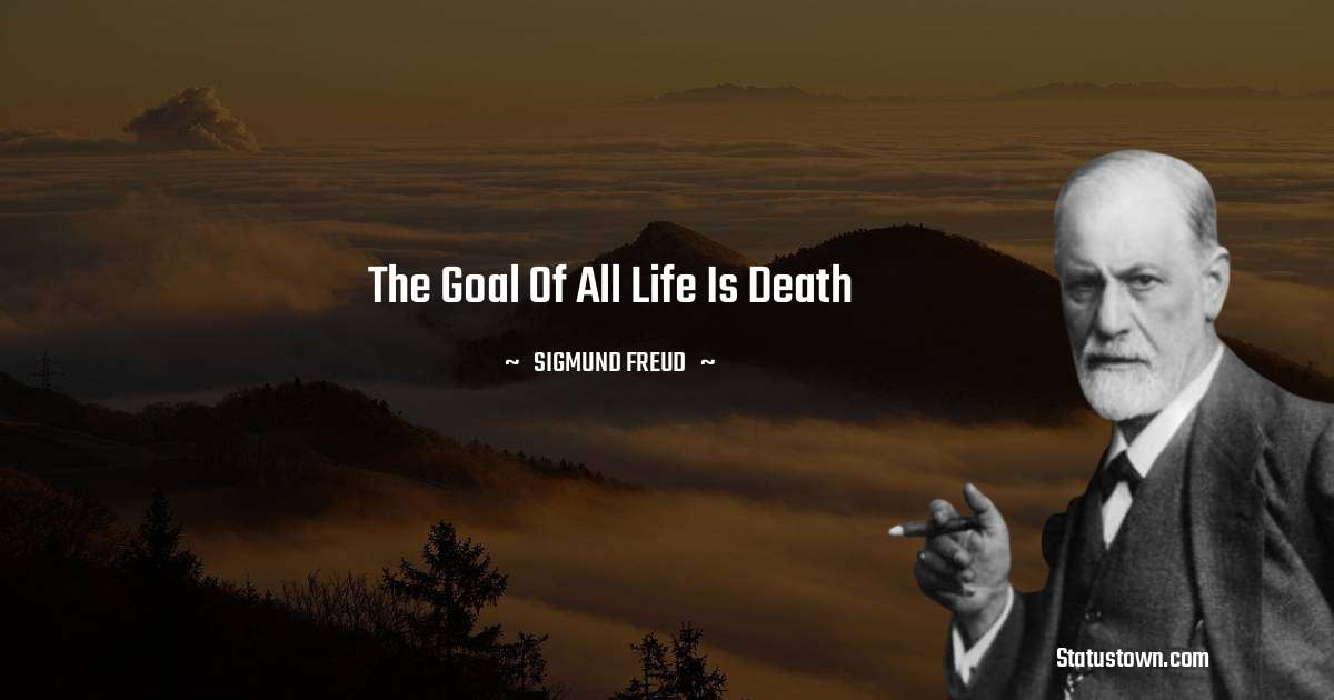 Sigmund Freud  Quotes - The goal of all life is death
