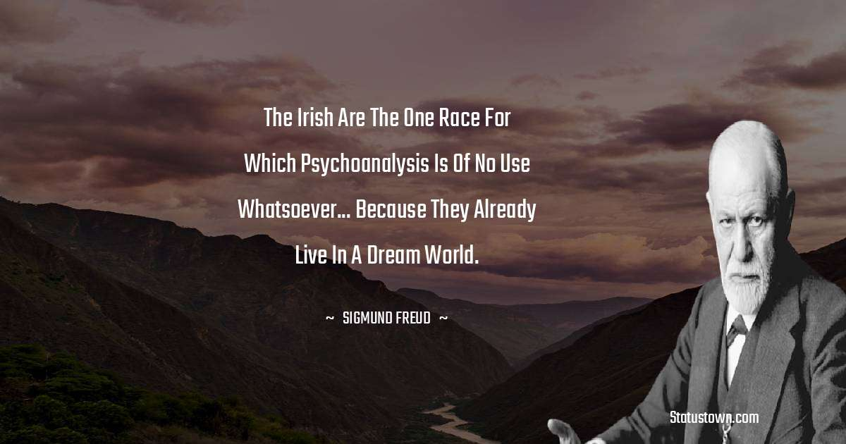 The Irish are the one race for which psychoanalysis is of no use whatsoever... because they already live in a dream world.