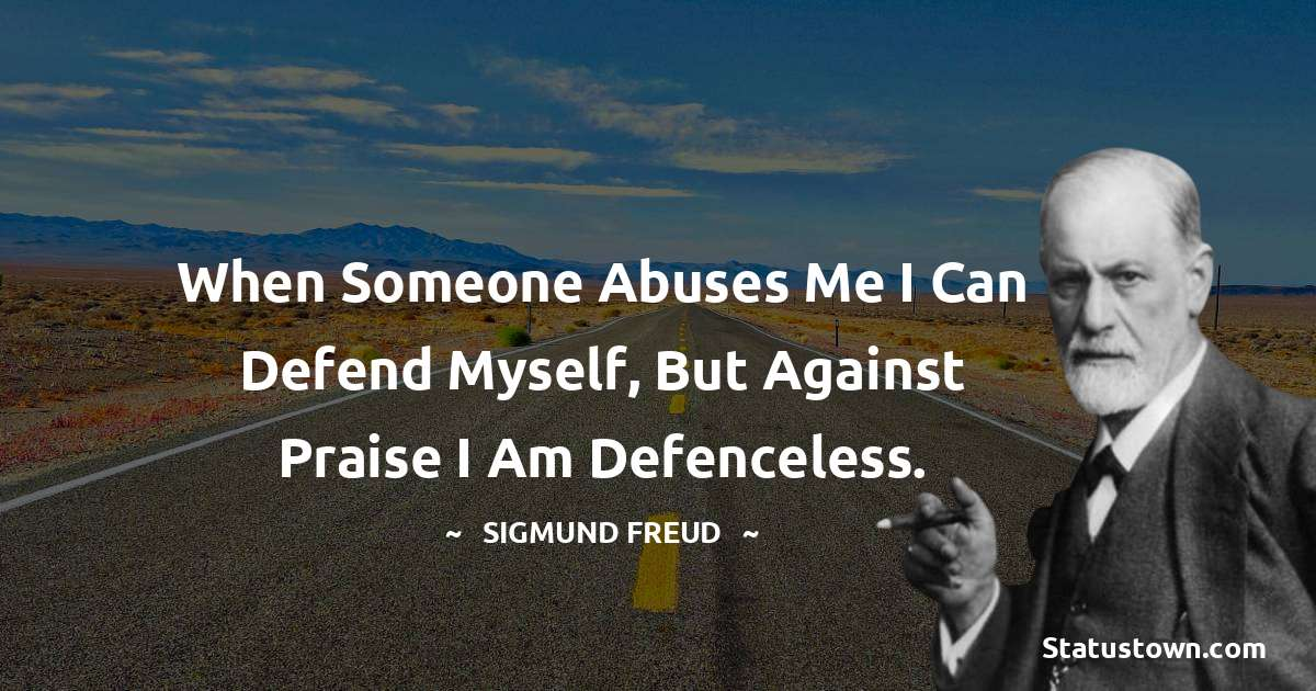 Sigmund Freud  Quotes - When someone abuses me I can defend myself, but against praise I am defenceless.