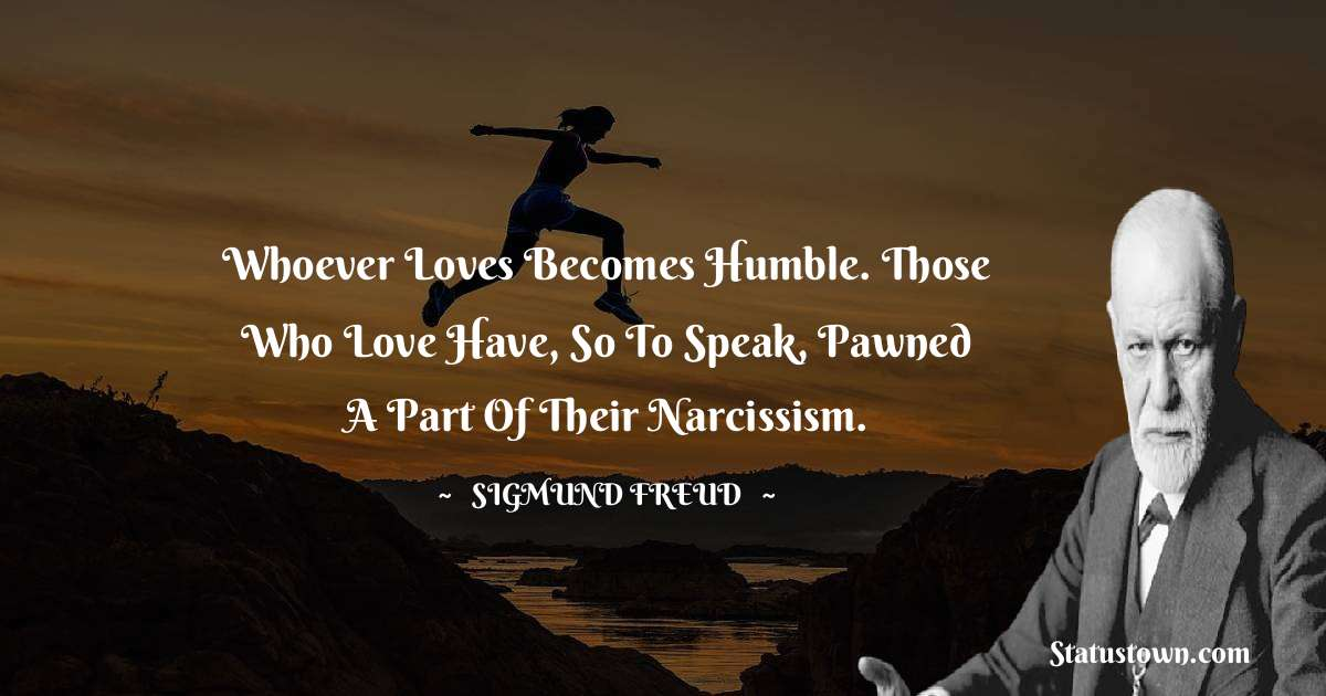 Sigmund Freud  Quotes - Whoever loves becomes humble. Those who love have, so to speak, pawned a part of their narcissism.