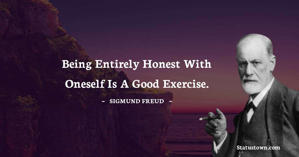 Sigmund Freud  Quotes - Being entirely honest with oneself is a good exercise.