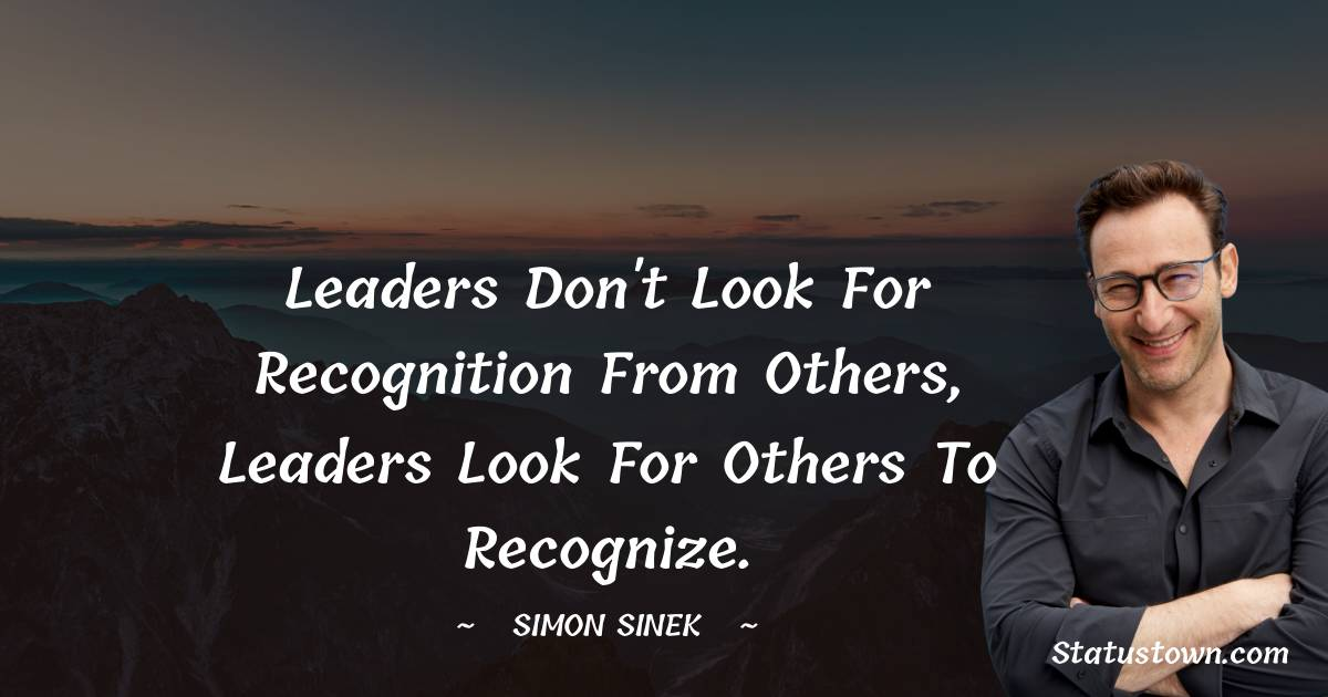 Leaders don't look for recognition from others, leaders look for others to recognize.