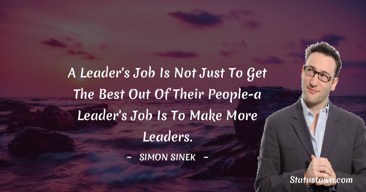 A leader's job is not just to get the best out of their people-a leader's job is to make more leaders.