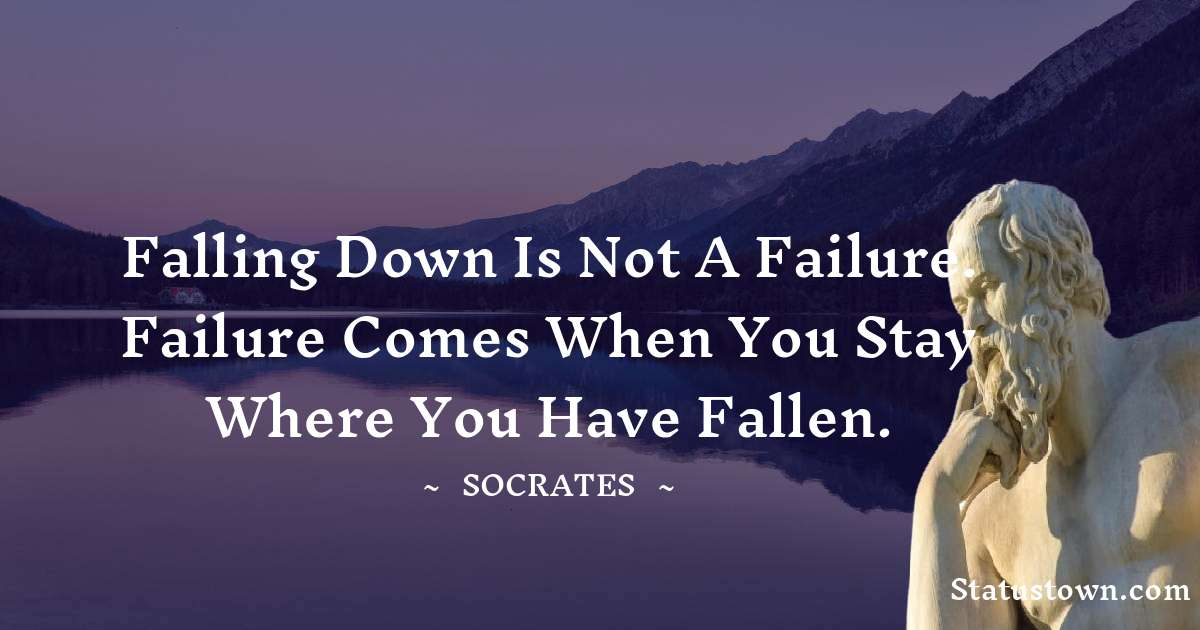 Falling down is not a failure. Failure comes when you stay where you have fallen.