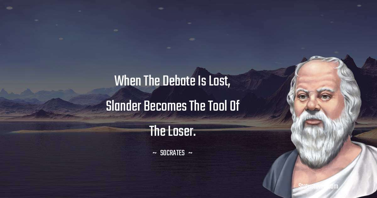 Socrates  Quotes - When the debate is lost, slander becomes the tool of the loser.
