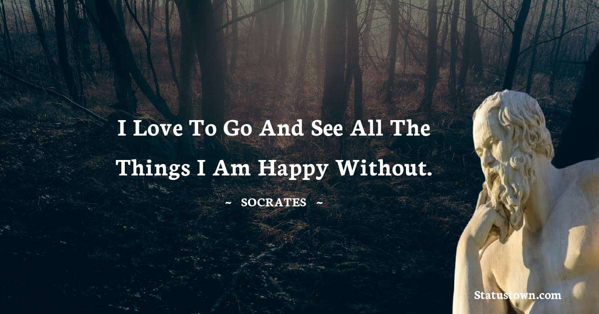 I love to go and see all the things I am happy without.