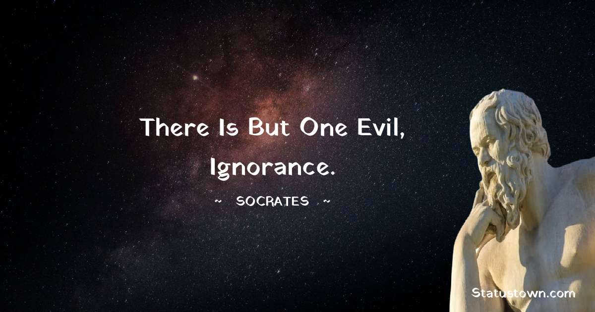There is but one evil, ignorance.
