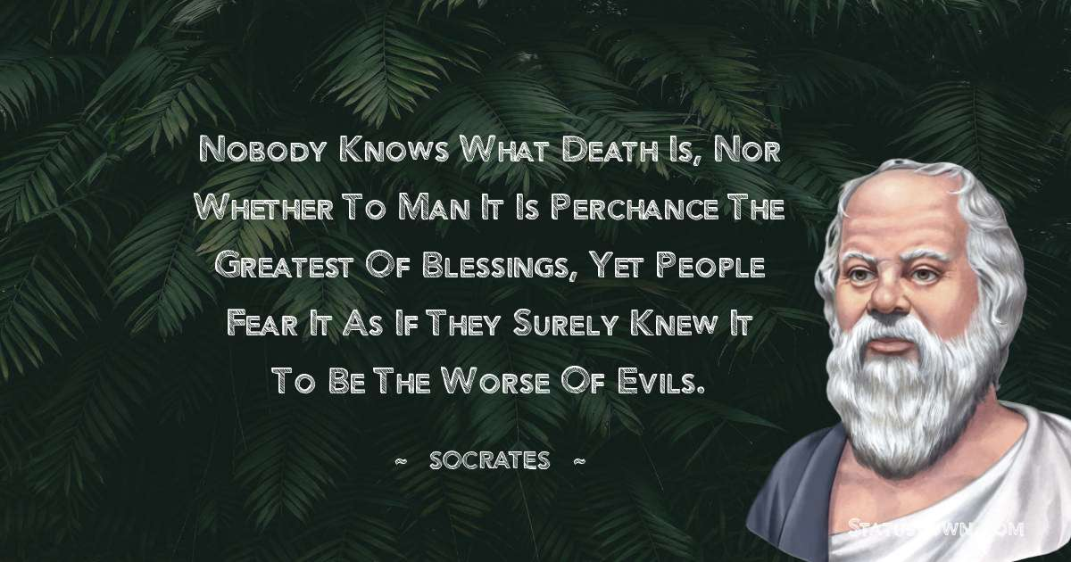 Nobody knows what death is, nor whether to man it is perchance the greatest of blessings, yet people fear it as if they surely knew it to be the worse of evils.