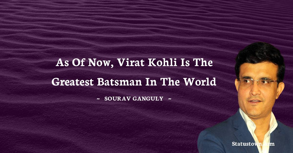 Sourav Ganguly Quotes - As of now, Virat Kohli is the greatest batsman in the world