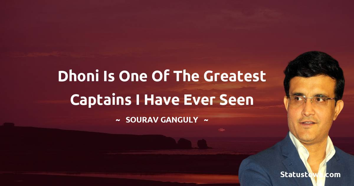 Sourav Ganguly Quotes - Dhoni is one of the greatest captains I have ever seen