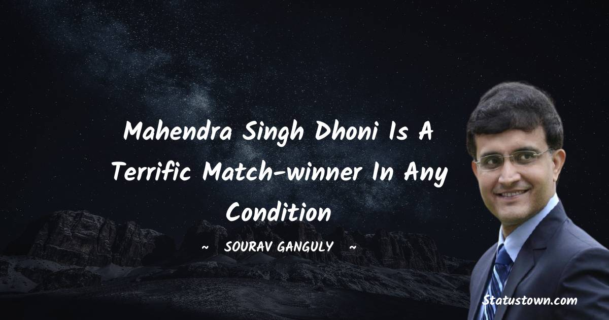 Sourav Ganguly Quotes - Mahendra Singh Dhoni is a terrific match-winner in any Condition