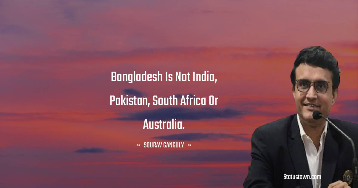 Sourav Ganguly Quotes - Bangladesh is not India, Pakistan, South Africa or Australia.